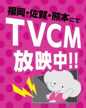 福岡・佐賀・熊本にてTVCM放送中!